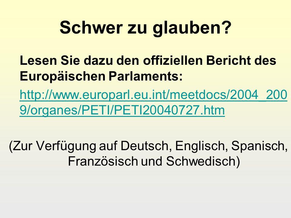 Schwer zu glauben? Lesen Sie dazu den offiziellen Bericht des Europäischen Parlaments: http://www.europarl.eu.int/meetdocs/2004_200 9/organes/PETI/PET