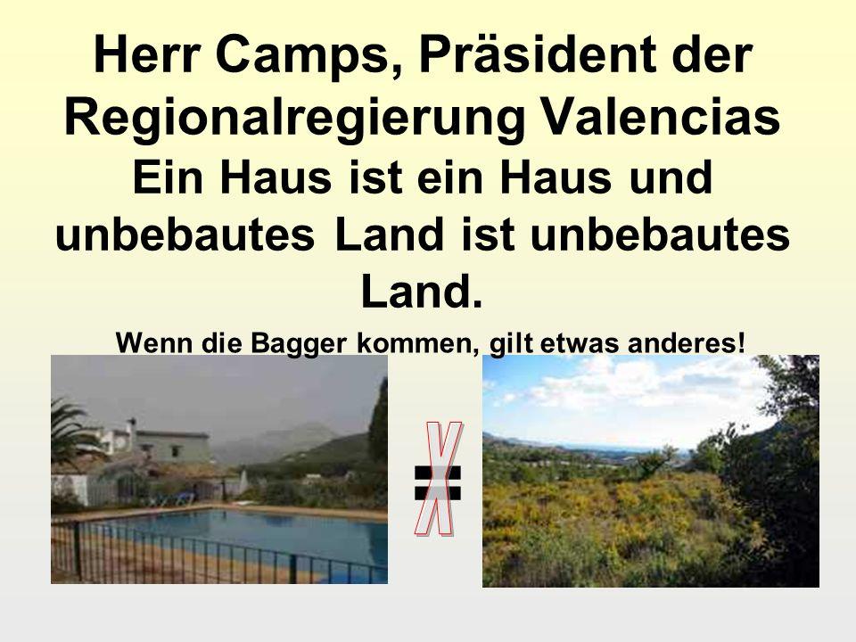 Herr Camps, Präsident der Regionalregierung Valencias Ein Haus ist ein Haus und unbebautes Land ist unbebautes Land. = Wenn die Bagger kommen, gilt et