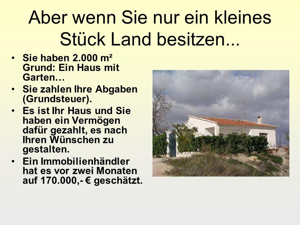Aber wenn Sie nur ein kleines Stück Land besitzen... Sie haben 2.000 m² Grund: Ein Haus mit Garten… Sie zahlen Ihre Abgaben (Grundsteuer). Es ist Ihr