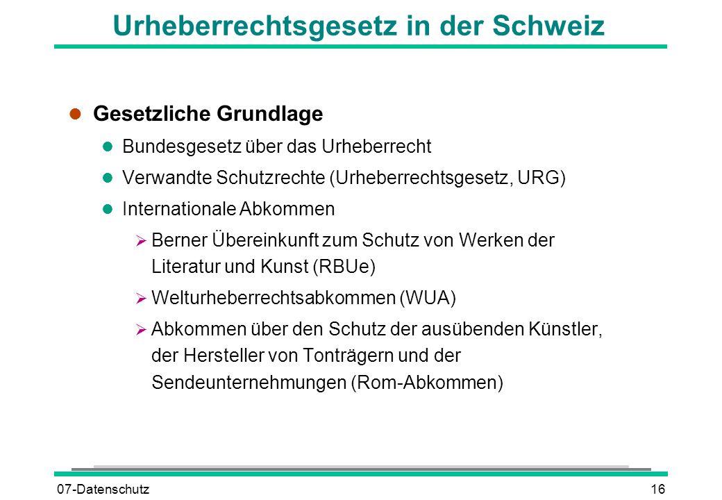 07-Datenschutz16 Urheberrechtsgesetz in der Schweiz l Gesetzliche Grundlage l Bundesgesetz über das Urheberrecht l Verwandte Schutzrechte (Urheberrech