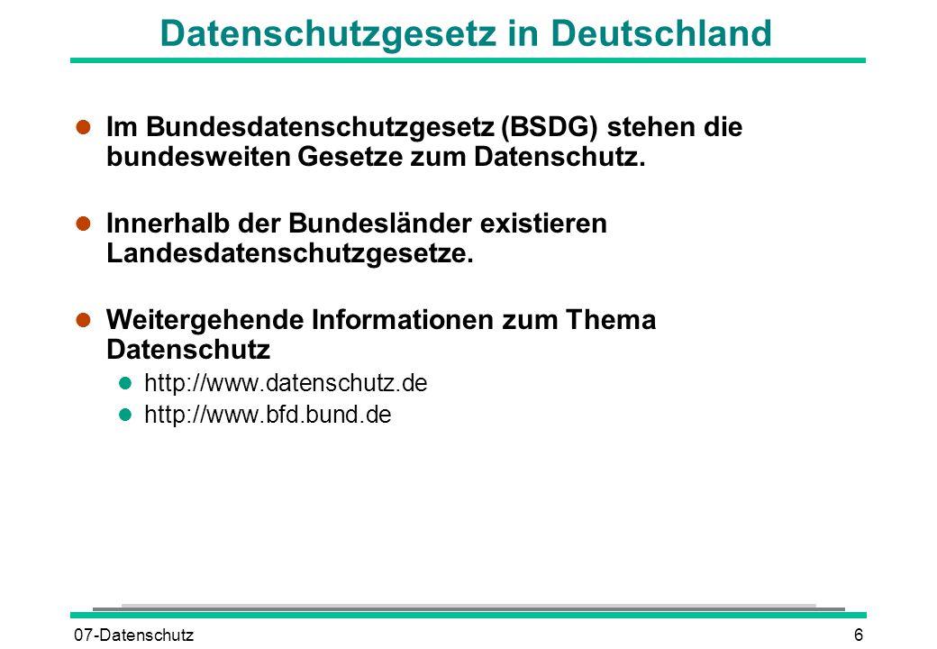 07-Datenschutz6 Datenschutzgesetz in Deutschland l Im Bundesdatenschutzgesetz (BSDG) stehen die bundesweiten Gesetze zum Datenschutz. l Innerhalb der