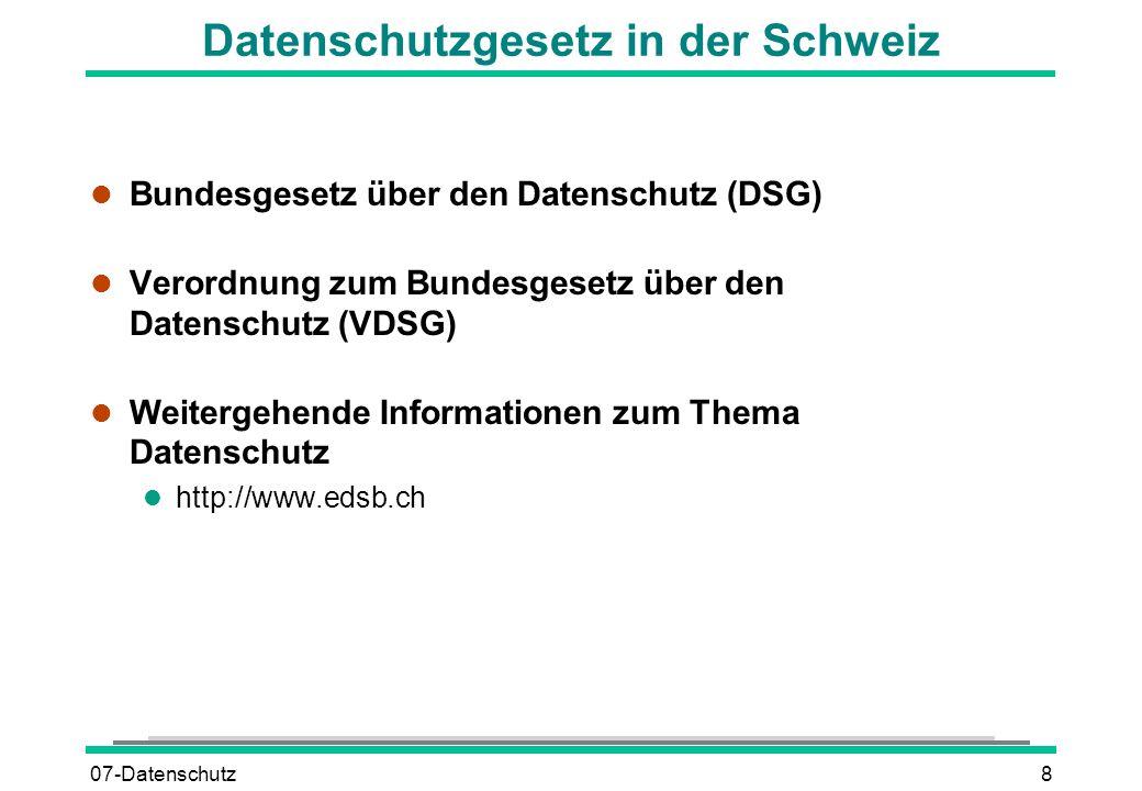 07-Datenschutz8 Datenschutzgesetz in der Schweiz l Bundesgesetz über den Datenschutz (DSG) l Verordnung zum Bundesgesetz über den Datenschutz (VDSG) l