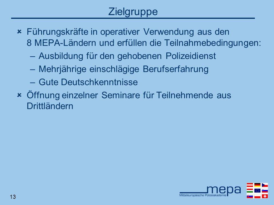 13 Zielgruppe Führungskräfte in operativer Verwendung aus den 8 MEPA-Ländern und erfüllen die Teilnahmebedingungen: –Ausbildung für den gehobenen Polizeidienst –Mehrjährige einschlägige Berufserfahrung –Gute Deutschkenntnisse Öffnung einzelner Seminare für Teilnehmende aus Drittländern
