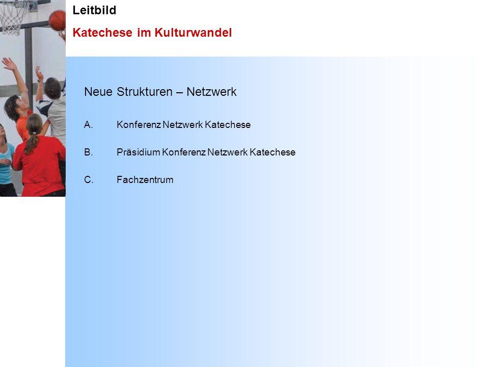 Leitbild Katechese im Kulturwandel Neue Strukturen – Netzwerk A.Konferenz Netzwerk Katechese B. Präsidium Konferenz Netzwerk Katechese C.Fachzentrum