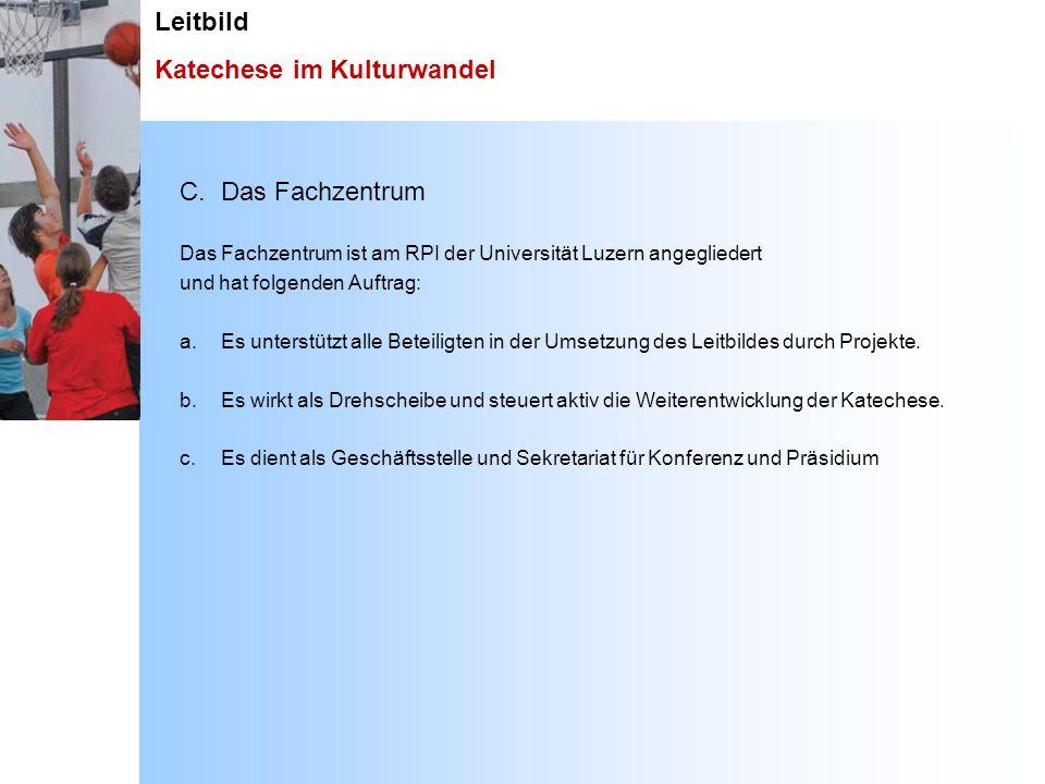 Leitbild Katechese im Kulturwandel C. Das Fachzentrum Das Fachzentrum ist am RPI der Universität Luzern angegliedert und hat folgenden Auftrag: a. Es