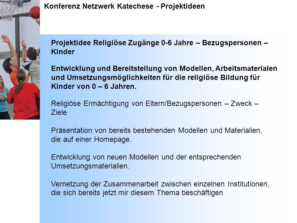 Konferenz Netzwerk Katechese - Projektideen Projektidee Religiöse Zugänge 0-6 Jahre – Bezugspersonen – Kinder Entwicklung und Bereitstellung von Model