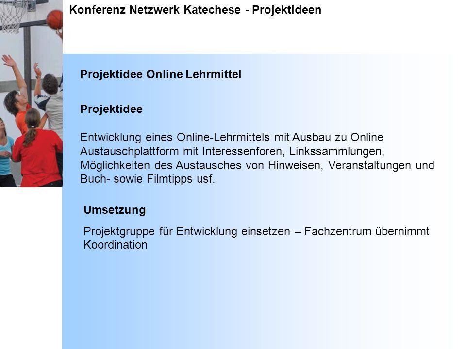 Konferenz Netzwerk Katechese - Projektideen Projektidee Online Lehrmittel Projektidee Entwicklung eines Online-Lehrmittels mit Ausbau zu Online Austau