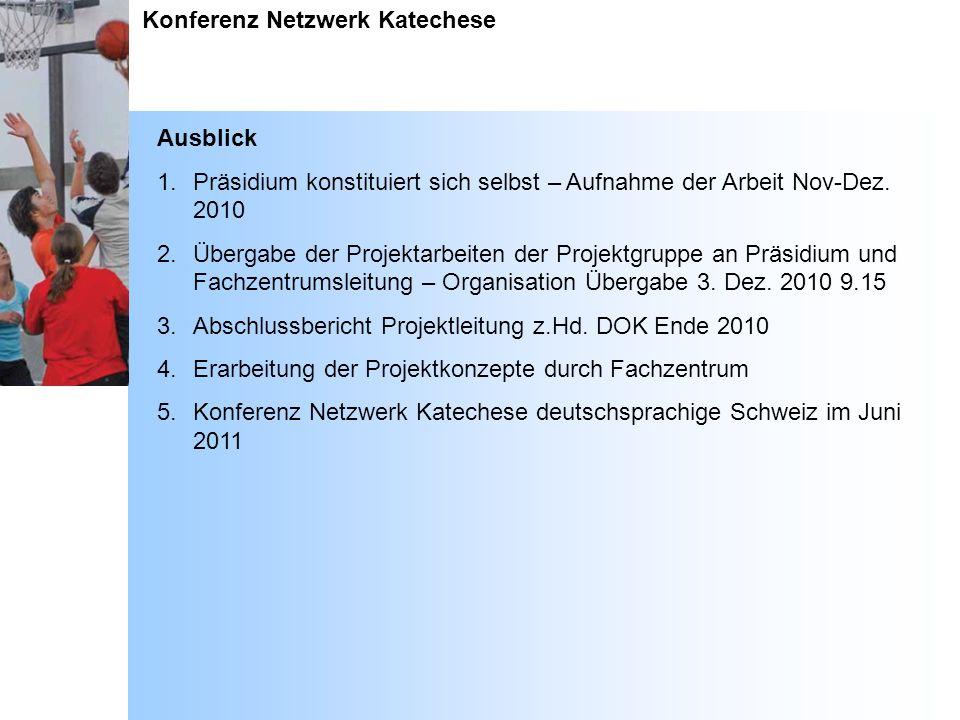 Konferenz Netzwerk Katechese Ausblick 1.Präsidium konstituiert sich selbst – Aufnahme der Arbeit Nov-Dez. 2010 2.Übergabe der Projektarbeiten der Proj