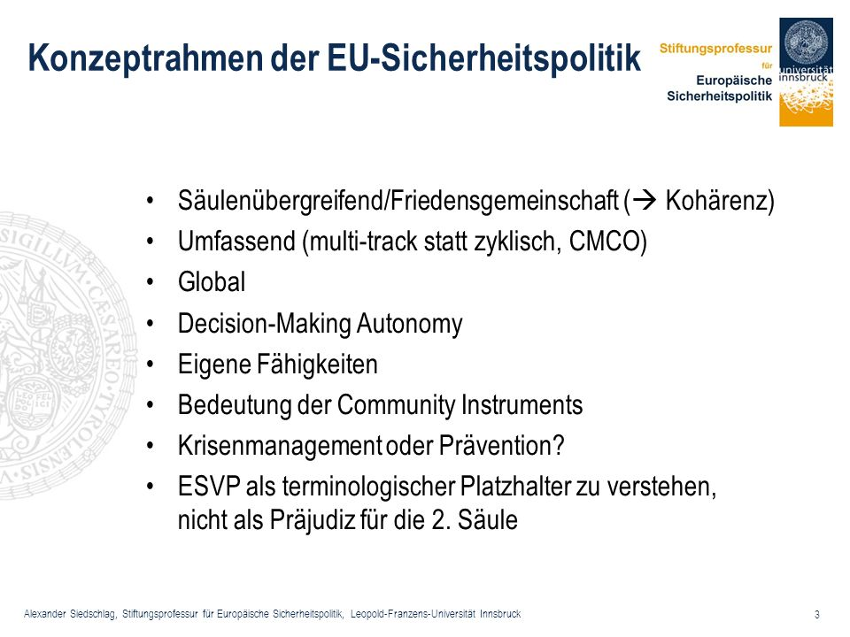 Alexander Siedschlag, Stiftungsprofessur für Europäische Sicherheitspolitik, Leopold-Franzens-Universität Innsbruck 4 Marksteine der Entwicklung (1/7) 1991 Maastricht Treaty establishes the responsibility of the EU in security matters within the framework of the Common Foreign and Security Policy (CFSP), which shall include the eventual framing of a common defence policy WEU is transformed into the defence branch of the EU Identity, solidarity, widened concept of security Article J.1 1.