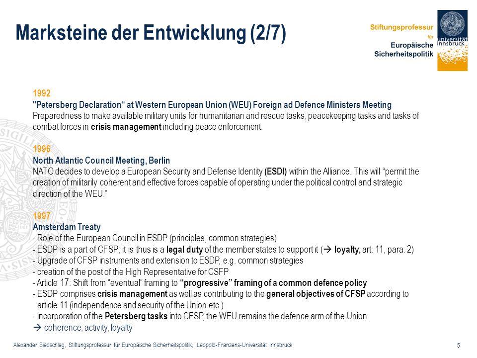 Alexander Siedschlag, Stiftungsprofessur für Europäische Sicherheitspolitik, Leopold-Franzens-Universität Innsbruck 16 Gemeinsame Außen- und Sicherheitspolitik: Rechtsgrundlagen (3/5) Artikel 13 – Durchführung (1) Der Europäische Rat bestimmt die Grundsätze und die allgemeinen Leitlinien der Gemeinsamen Außen- und Sicherheitspolitik, und zwar auch bei Fragen mit verteidigungspolitischen Bezügen.