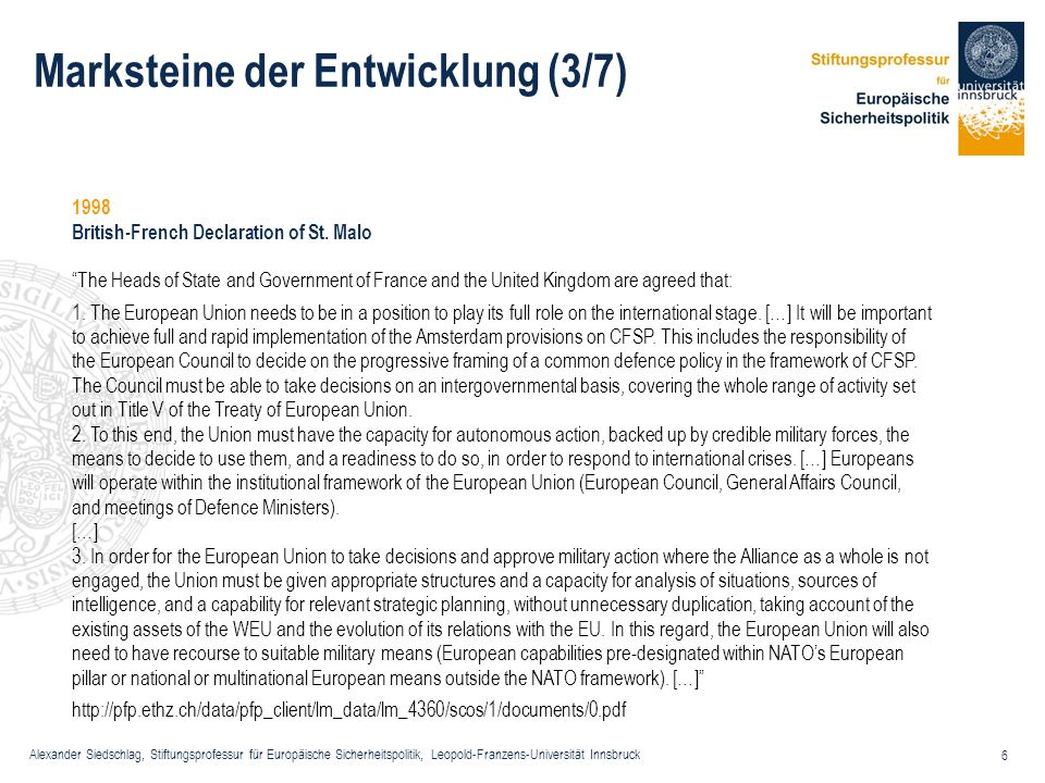 Alexander Siedschlag, Stiftungsprofessur für Europäische Sicherheitspolitik, Leopold-Franzens-Universität Innsbruck 7 Marksteine der Entwicklung (4/7) 1999 Cologne Council of the G8 countries in the Declaration on Strengthening the ESDP, the member states affirm the objective of reinforcing the CFSP by giving the EU the ability to respond to crises.