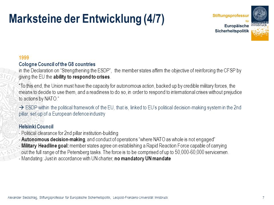 Alexander Siedschlag, Stiftungsprofessur für Europäische Sicherheitspolitik, Leopold-Franzens-Universität Innsbruck 8 Marksteine der Entwicklung (5/7) 2000 Foreign ministers meeting in Santa Maria de Feira - First planning goal for civilian capabilities of ESDP - Planning goals defined on conferences of the contributing countries problems with verification and certification in the following: increased recourse to PfP principles and mechanisms Nice Treaty - Institutional adjustments.