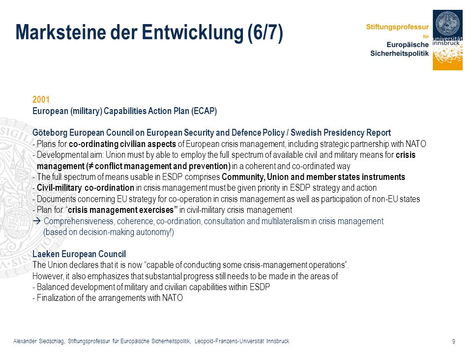 Alexander Siedschlag, Stiftungsprofessur für Europäische Sicherheitspolitik, Leopold-Franzens-Universität Innsbruck 30 Beispiele für Strategien (2/3) EU Strategy against Proliferation of Weapons of Mass Destruction (December 2003) http://ue.eu.int/uedocs/cmsUpload/st15708.en03.pdf http://ue.eu.int/uedocs/cmsUpload/st15708.en03.pdf Responsibility of the Secretary General/High Representative To address with unceasing determination the threat posed by WMD a broad approach covering a wide spectrum of actions is needed.