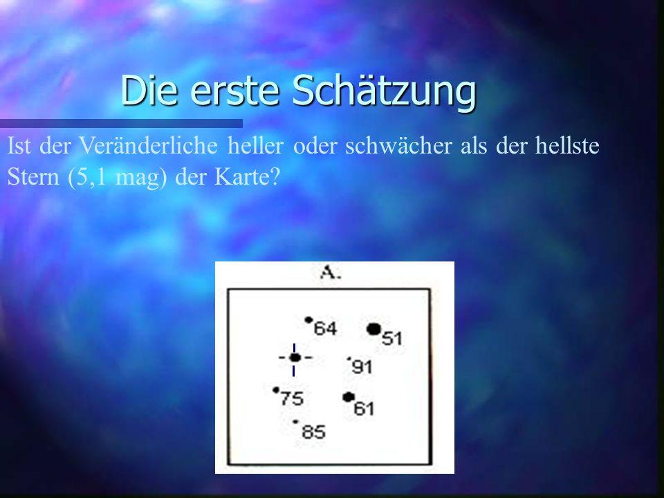 Die erste Schätzung Ist der Veränderliche heller oder schwächer als der hellste Stern (5,1 mag) der Karte.