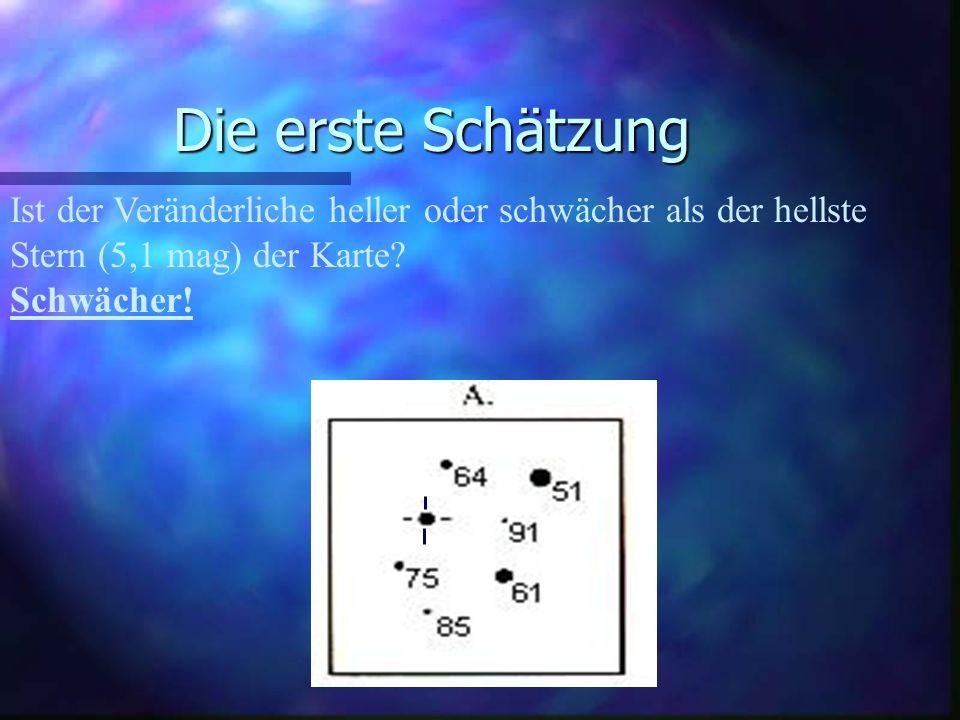Die erste Schätzung Ist der Veränderliche heller oder schwächer als der zweithellste Stern (6,1 mag).