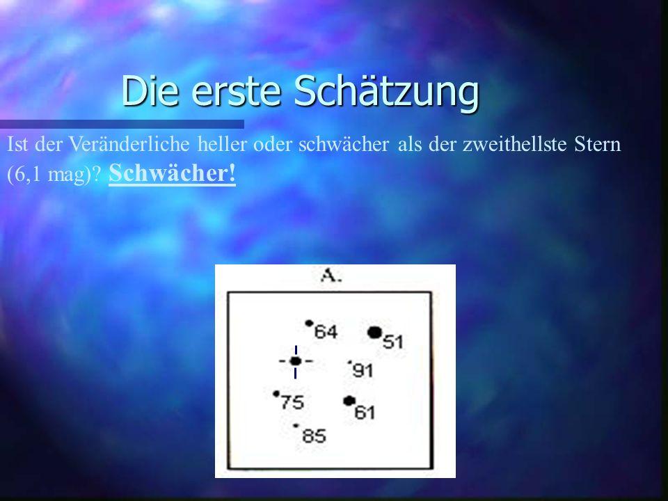 Die erste Schätzung Ist der Veränderliche heller oder schwächer als der nächsthellste Stern (6,4 mag).