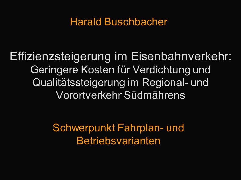 Effizienzsteigerung im Eisenbahnverkehr: Geringere Kosten für Verdichtung und Qualitätssteigerung im Regional- und Vorortverkehr Südmährens Harald Buschbacher Schwerpunkt Fahrplan- und Betriebsvarianten