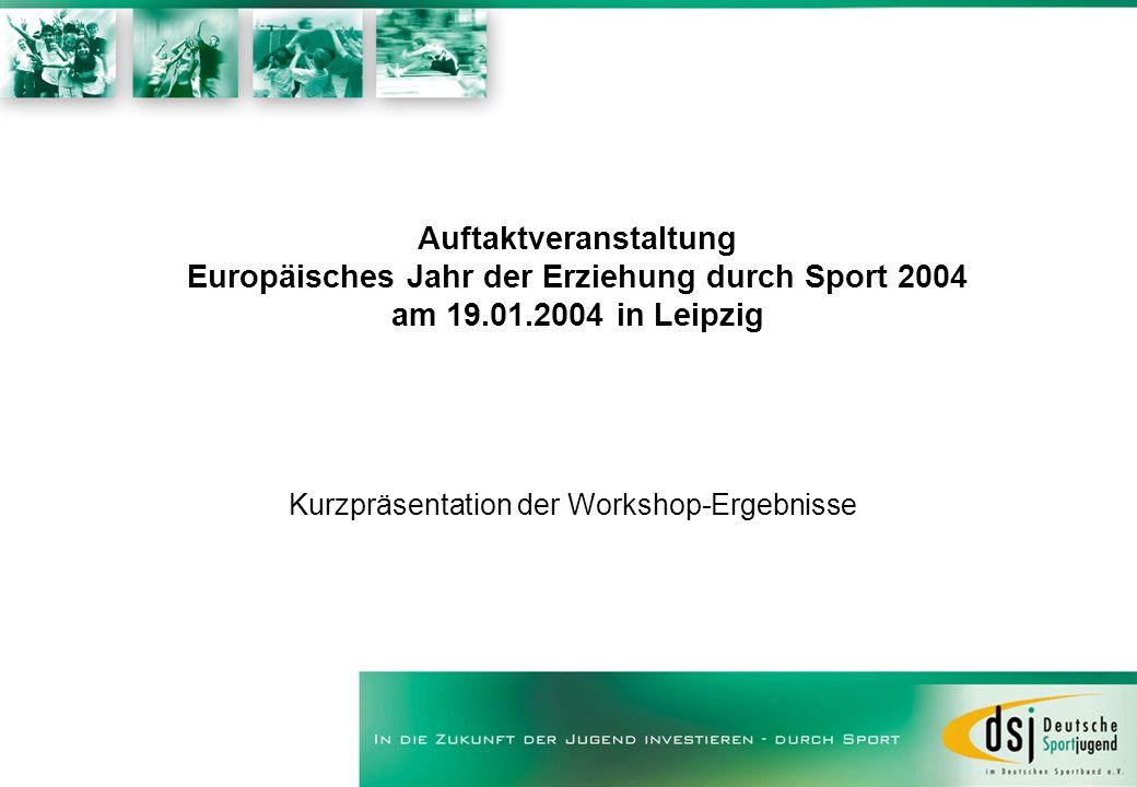 Auftaktveranstaltung Europäisches Jahr der Erziehung durch Sport 2004 am 19.01.2004 in Leipzig Kurzpräsentation der Workshop-Ergebnisse