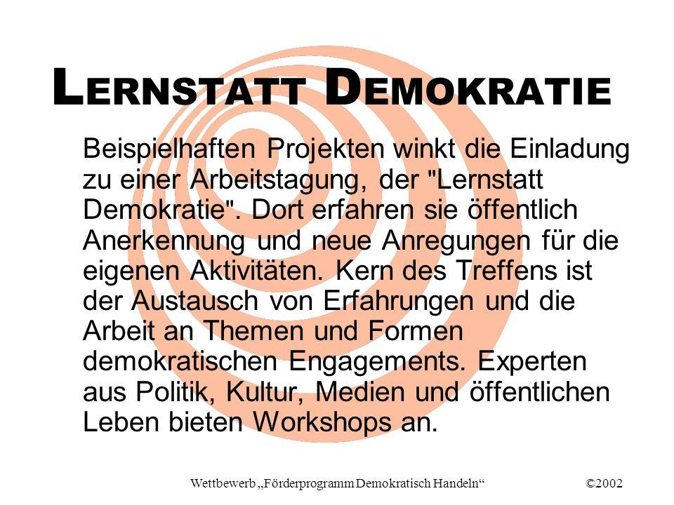 ©2002Wettbewerb Förderprogramm Demokratisch Handeln L ERNSTATT D EMOKRATIE Beispielhaften Projekten winkt die Einladung zu einer Arbeitstagung, der Lernstatt Demokratie .
