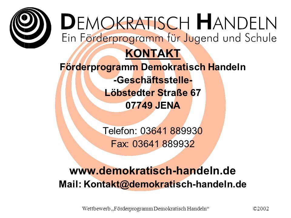 ©2002Wettbewerb Förderprogramm Demokratisch Handeln KONTAKT Förderprogramm Demokratisch Handeln -Geschäftsstelle- Löbstedter Straße 67 07749 JENA Telefon: 03641 889930 Fax: 03641 889932 www.demokratisch-handeln.de Mail: Kontakt@demokratisch-handeln.de