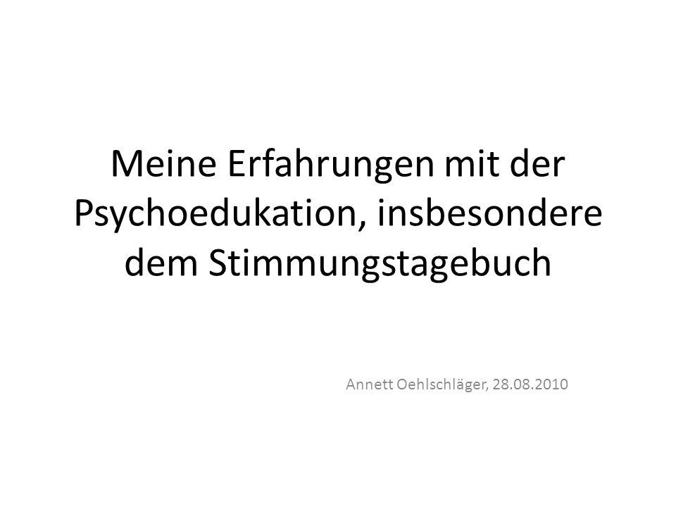 Meine Erfahrungen mit der Psychoedukation, insbesondere dem Stimmungstagebuch Annett Oehlschläger, 28.08.2010