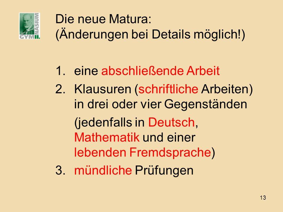 13 Die neue Matura: (Änderungen bei Details möglich!) 1.eine abschließende Arbeit 2.Klausuren (schriftliche Arbeiten) in drei oder vier Gegenständen (