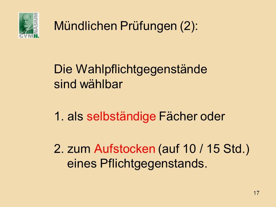 17 Mündlichen Prüfungen (2): Die Wahlpflichtgegenstände sind wählbar 1. als selbständige Fächer oder 2. zum Aufstocken (auf 10 / 15 Std.) eines Pflich