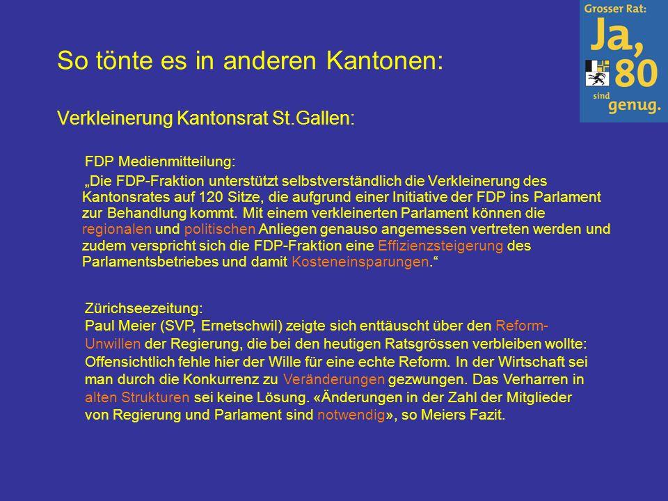 So tönte es in anderen Kantonen: Verkleinerung Kantonsrat St.Gallen: FDP Medienmitteilung: Die FDP-Fraktion unterstützt selbstverständlich die Verkleinerung des Kantonsrates auf 120 Sitze, die aufgrund einer Initiative der FDP ins Parlament zur Behandlung kommt.