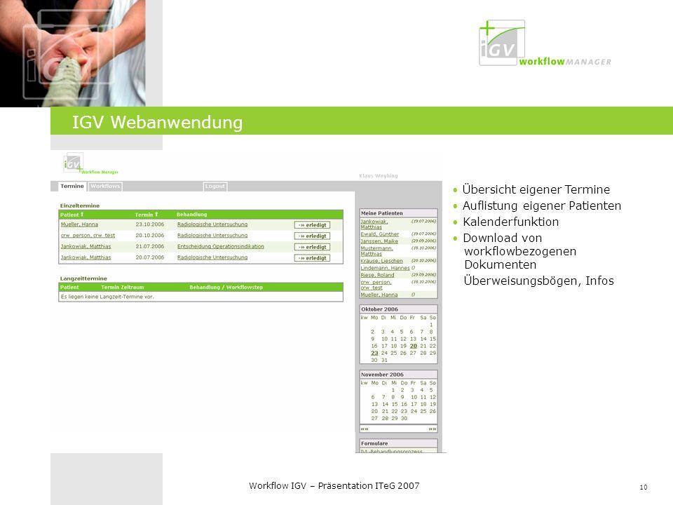 10 Workflow IGV – Präsentation ITeG 2007 IGV Web-Frontend Übersicht eigener Termine Auflistung eigener Patienten Kalenderfunktion Download von workflo