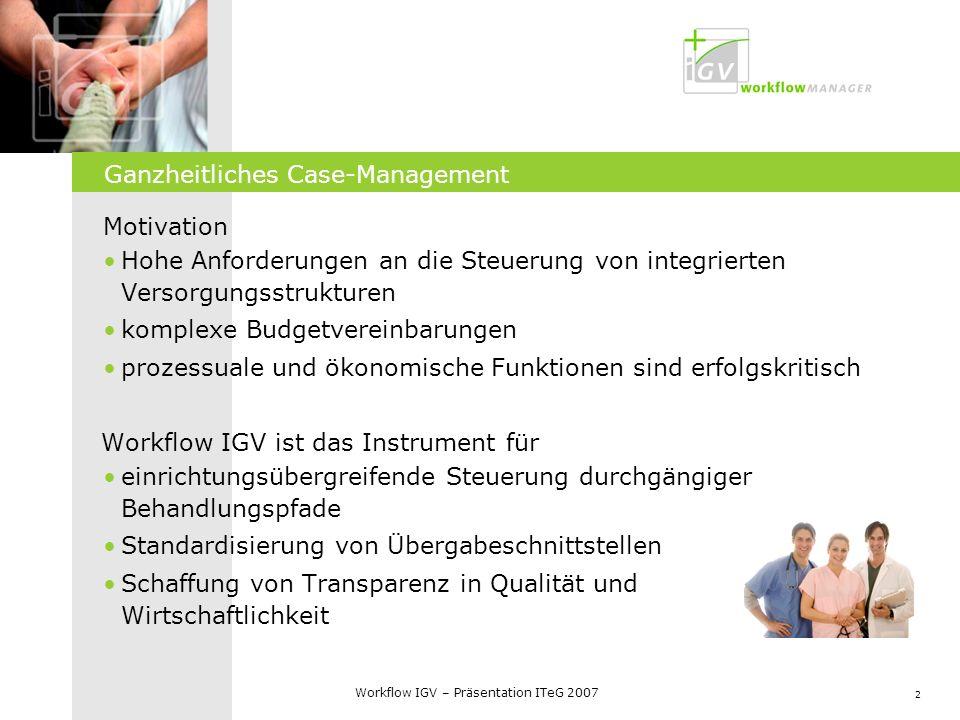 2 Workflow IGV – Präsentation ITeG 2007 Ganzheitliches Case-Management Motivation Hohe Anforderungen an die Steuerung von integrierten Versorgungsstru