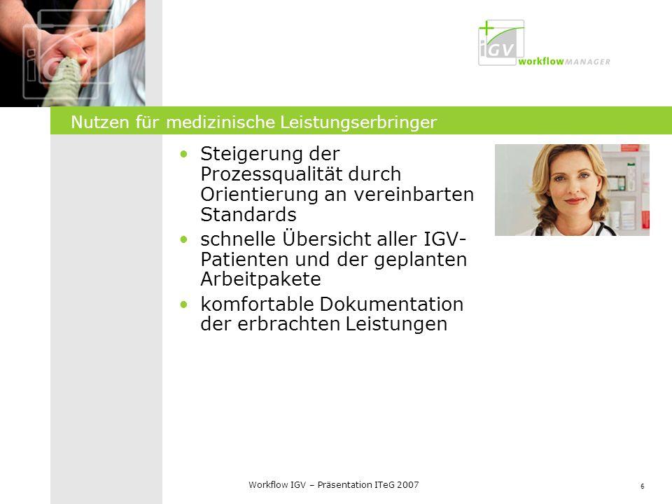 6 Workflow IGV – Präsentation ITeG 2007 Nutzen für medizinische Leistungserbringer Steigerung der Prozessqualität durch Orientierung an vereinbarten S