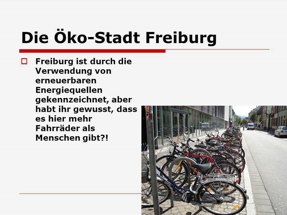 Die Öko-Stadt Freiburg Freiburg ist durch die Verwendung von erneuerbaren Energiequellen gekennzeichnet, aber habt ihr gewusst, dass es hier mehr Fahr