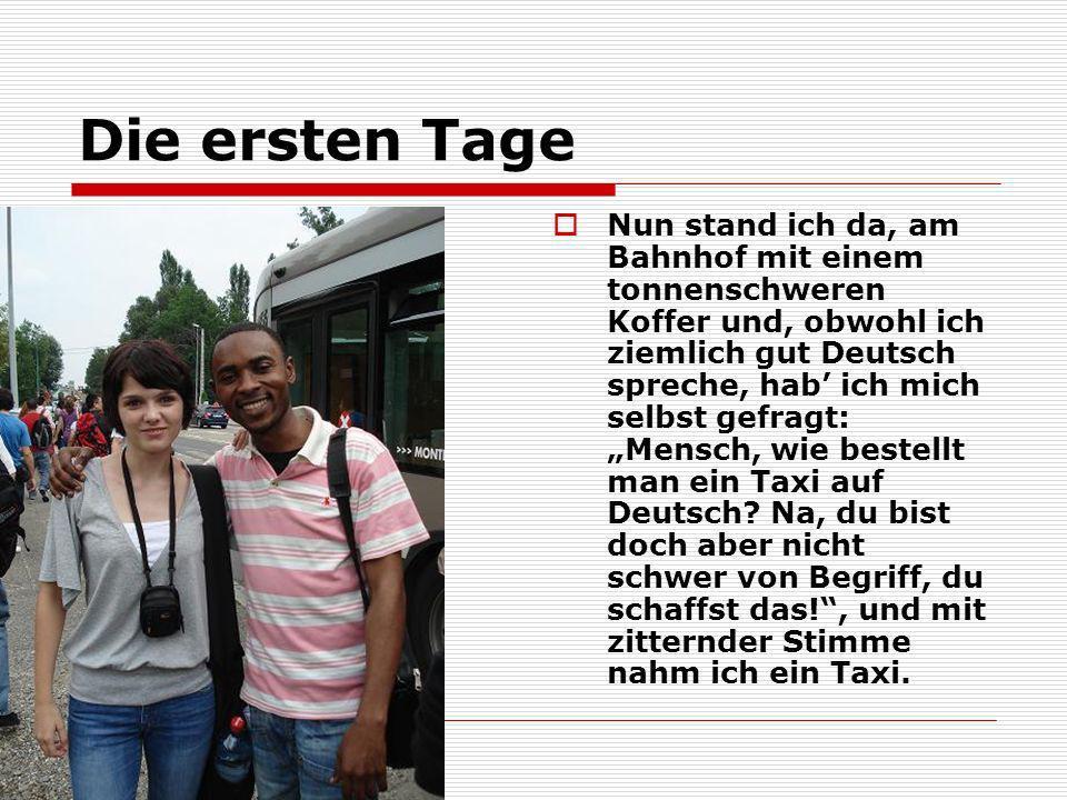 Die ersten Tage Nun stand ich da, am Bahnhof mit einem tonnenschweren Koffer und, obwohl ich ziemlich gut Deutsch spreche, hab ich mich selbst gefragt