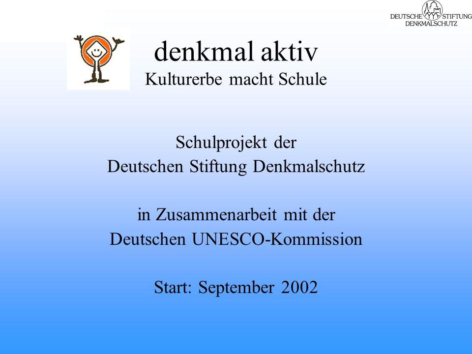 denkmal aktiv Kulturerbe macht Schule Schulprojekt der Deutschen Stiftung Denkmalschutz in Zusammenarbeit mit der Deutschen UNESCO-Kommission Start: September 2002
