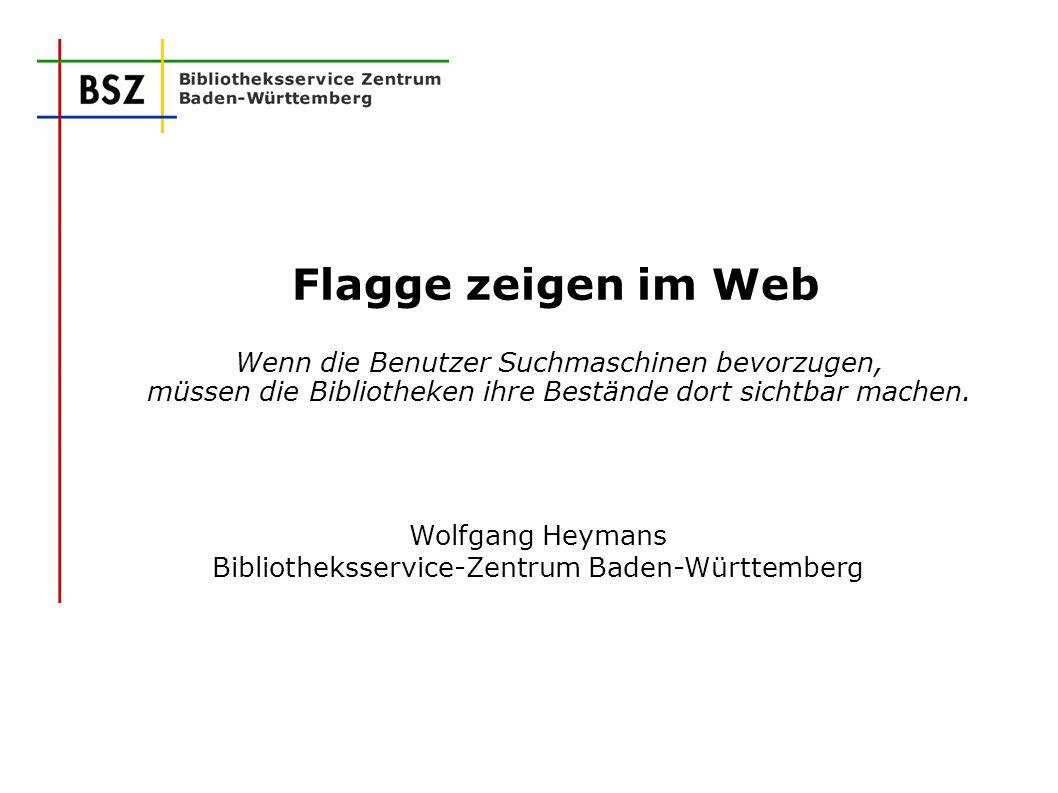 Flagge zeigen im Web Wenn die Benutzer Suchmaschinen bevorzugen, müssen die Bibliotheken ihre Bestände dort sichtbar machen. Wolfgang Heymans Biblioth
