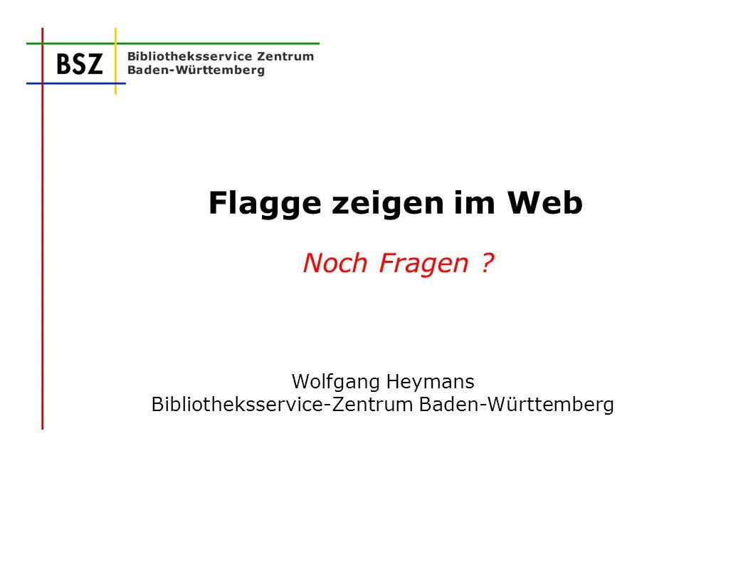 Flagge zeigen im Web Noch Fragen ? Wolfgang Heymans Bibliotheksservice-Zentrum Baden-Württemberg