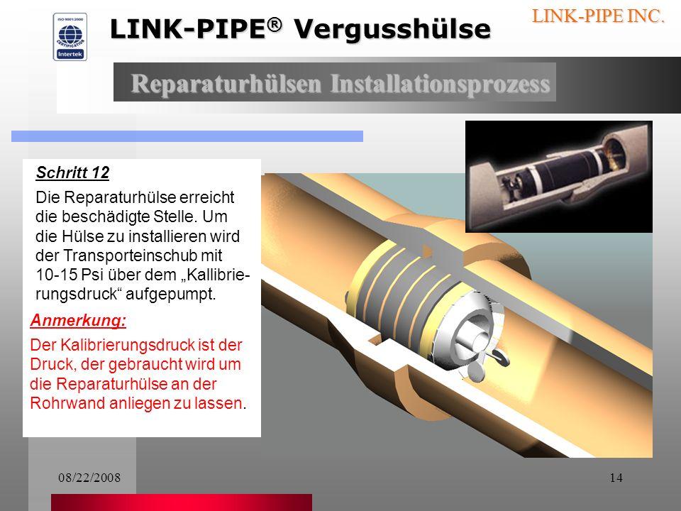 08/22/200813 LINK-PIPE INC. Schritt 10 Die Hülse wird an die zu reparierende Stelle gebracht Schritt 11 Über den Kameramonitor kann die gesamte Instal