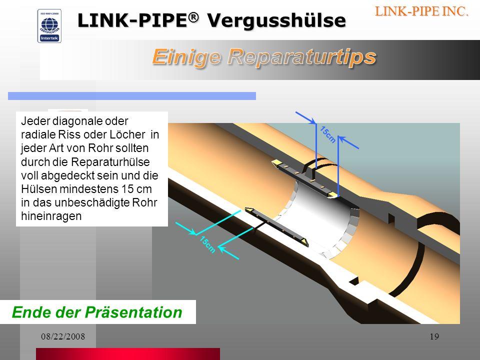 08/22/200818 LINK-PIPE INC. Bei Tonröhren mit Längs- rissen sollte der gesamte beschädigte Bereich komplett mit Reparatur- hülsen abgedeckt sein (Mehr