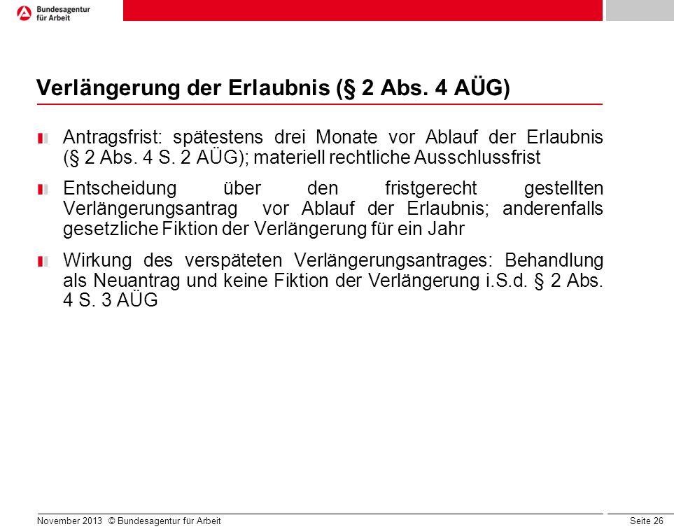 Seite 26 November 2013 © Bundesagentur für Arbeit Verlängerung der Erlaubnis (§ 2 Abs. 4 AÜG) Antragsfrist: spätestens drei Monate vor Ablauf der Erla