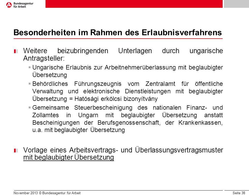 Seite 38 November 2013 © Bundesagentur für Arbeit Besonderheiten im Rahmen des Erlaubnisverfahrens Weitere beizubringenden Unterlagen durch ungarische