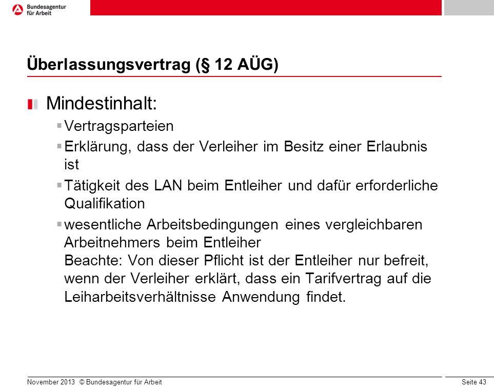 Seite 43 November 2013 © Bundesagentur für Arbeit Überlassungsvertrag (§ 12 AÜG) Mindestinhalt: Vertragsparteien Erklärung, dass der Verleiher im Besi