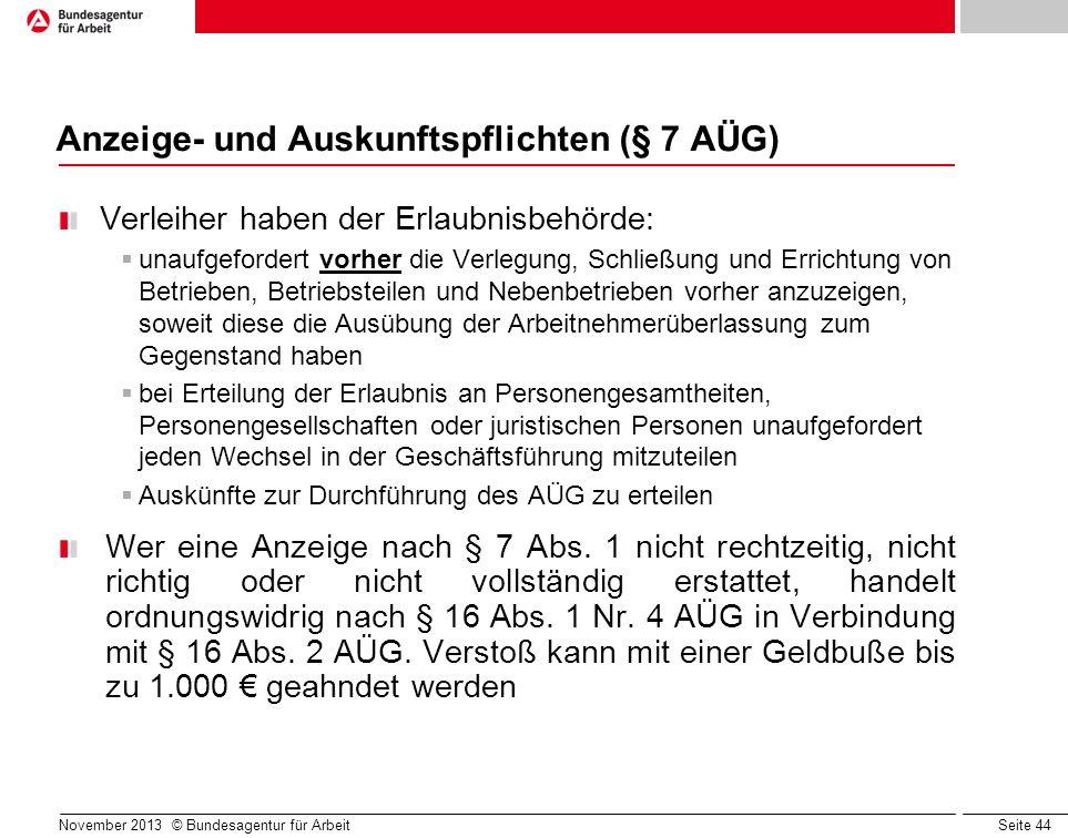 Seite 44 November 2013 © Bundesagentur für Arbeit Anzeige- und Auskunftspflichten (§ 7 AÜG) Verleiher haben der Erlaubnisbehörde: unaufgefordert vorhe