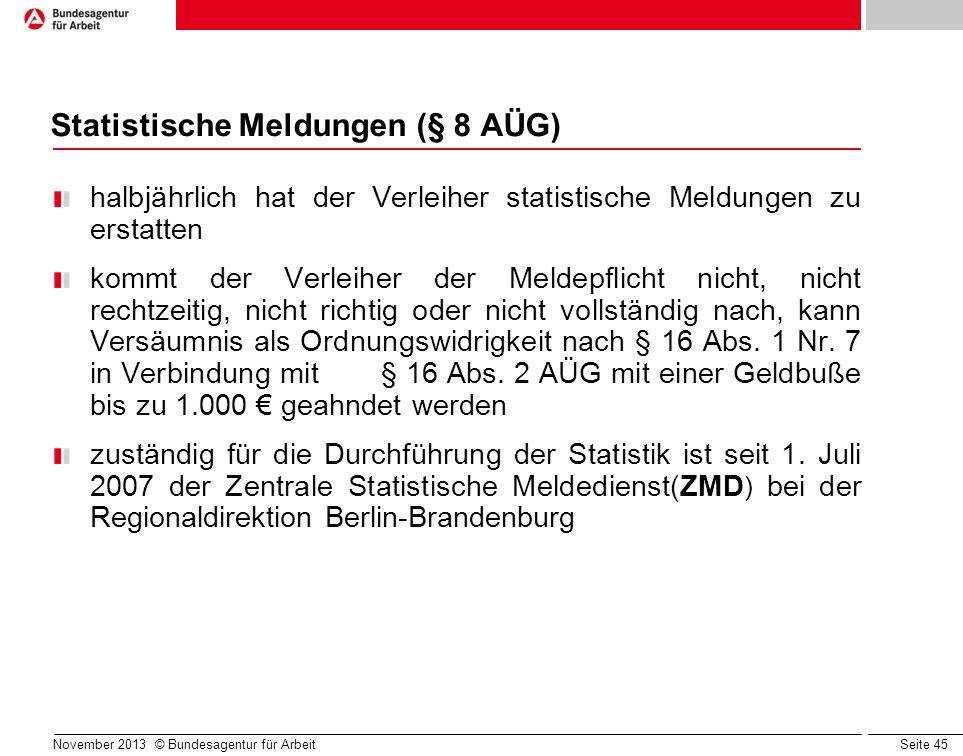 Seite 45 November 2013 © Bundesagentur für Arbeit Statistische Meldungen (§ 8 AÜG) halbjährlich hat der Verleiher statistische Meldungen zu erstatten