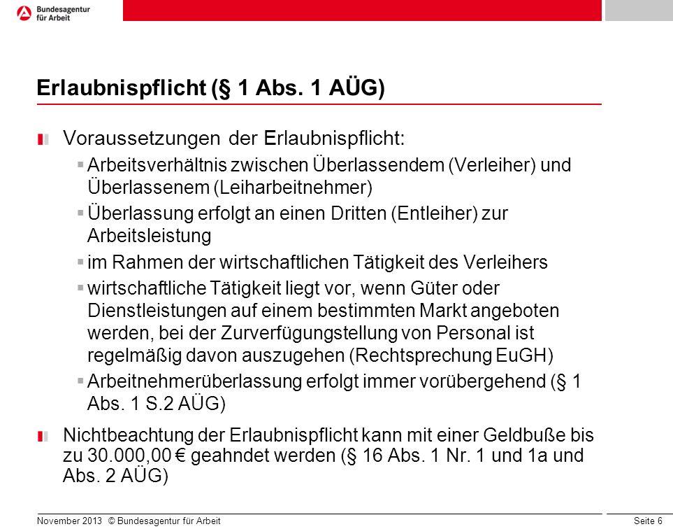 Seite 6 November 2013 © Bundesagentur für Arbeit Erlaubnispflicht (§ 1 Abs. 1 AÜG) Voraussetzungen der Erlaubnispflicht: Arbeitsverhältnis zwischen Üb