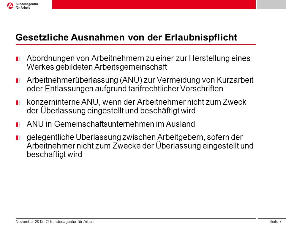 Seite 7 November 2013 © Bundesagentur für Arbeit Gesetzliche Ausnahmen von der Erlaubnispflicht Abordnungen von Arbeitnehmern zu einer zur Herstellung