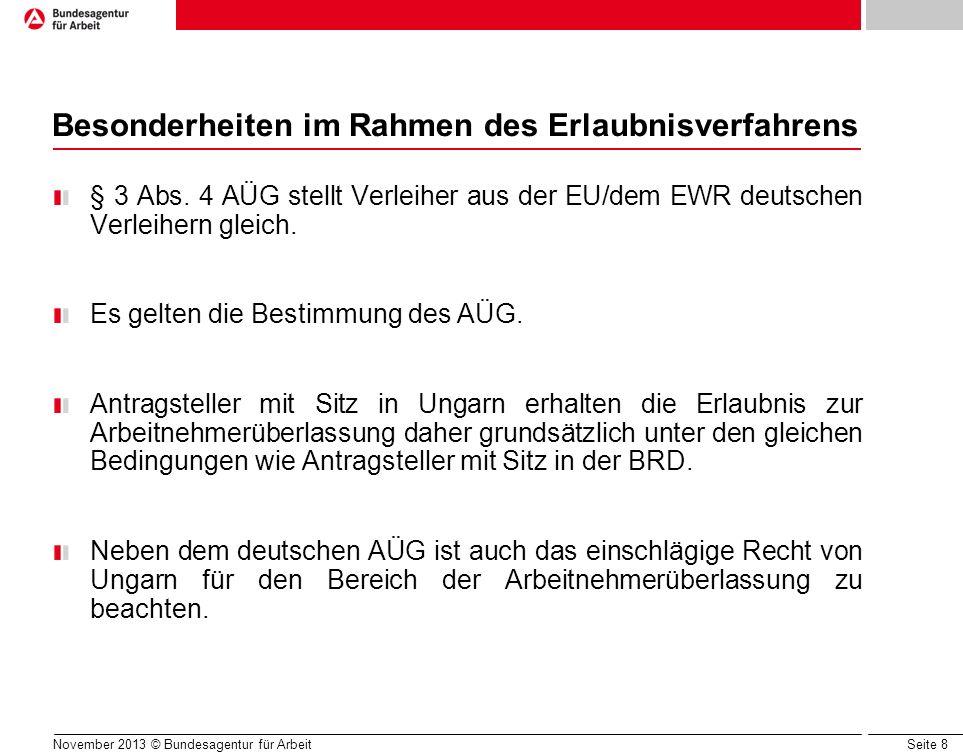 Seite 8 November 2013 © Bundesagentur für Arbeit Besonderheiten im Rahmen des Erlaubnisverfahrens § 3 Abs. 4 AÜG stellt Verleiher aus der EU/dem EWR d