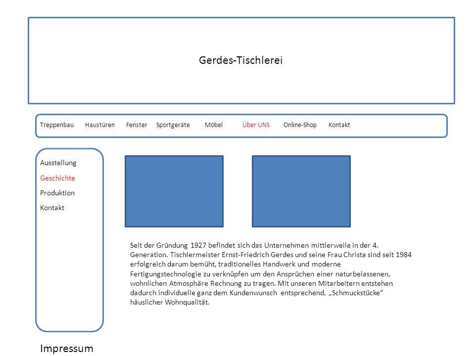 Gerdes-Tischlerei Impressum Geschichte Produktion HaustürenFensterSportgeräteMöbelOnline-ShopÜber UNSTreppenbau Kontakt Ausstellung Seit der Gründung 1927 befindet sich das Unternehmen mittlerweile in der 4.