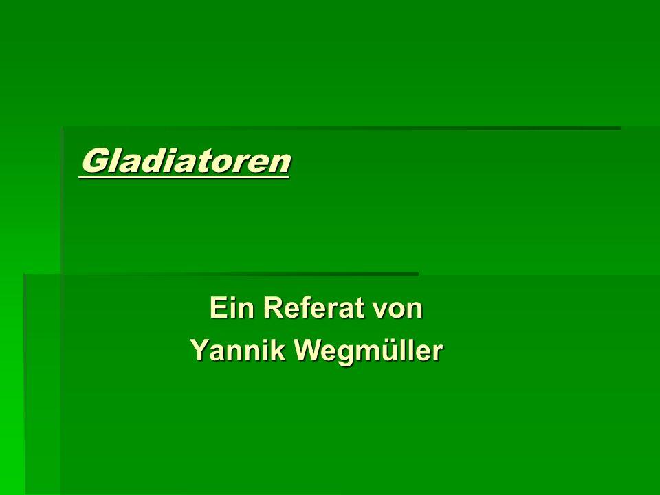 Gladiatoren Ein Referat von Yannik Wegmüller