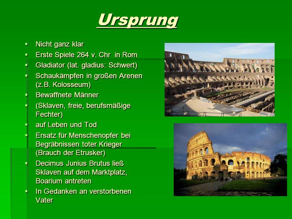 Ursprung Nicht ganz klar Nicht ganz klar Erste Spiele 264 v. Chr in Rom Erste Spiele 264 v. Chr in Rom Gladiator (lat. gladius: Schwert) Gladiator (la