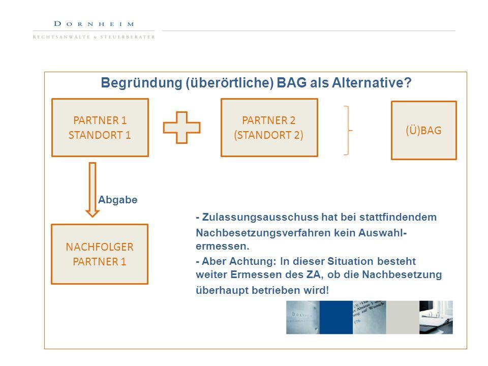 Begründung (überörtliche) BAG als Alternative? Abgabe - Zulassungsausschuss hat bei stattfindendem Nachbesetzungsverfahren kein Auswahl- ermessen. - A